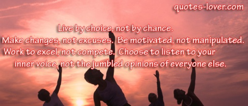 Live-by-choice-not-by-chance-Make-changes-not-excuses-Be-motivated-not-manipulated-Work-to-excel-not-compete-Choose-to-listen-to-your-inner-voice-not-the-jumbled-opinions-of-everyone-else